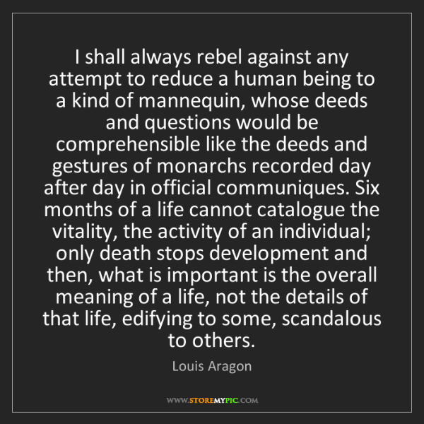 Louis Aragon: I shall always rebel against any attempt to reduce a...