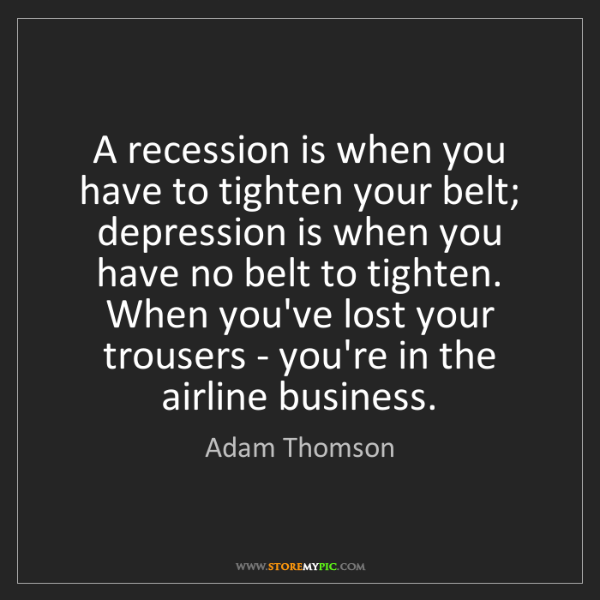 Adam Thomson: A recession is when you have to tighten your belt; depression...