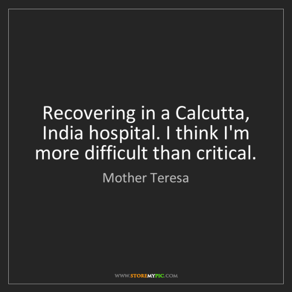 Mother Teresa: Recovering in a Calcutta, India hospital. I think I'm...