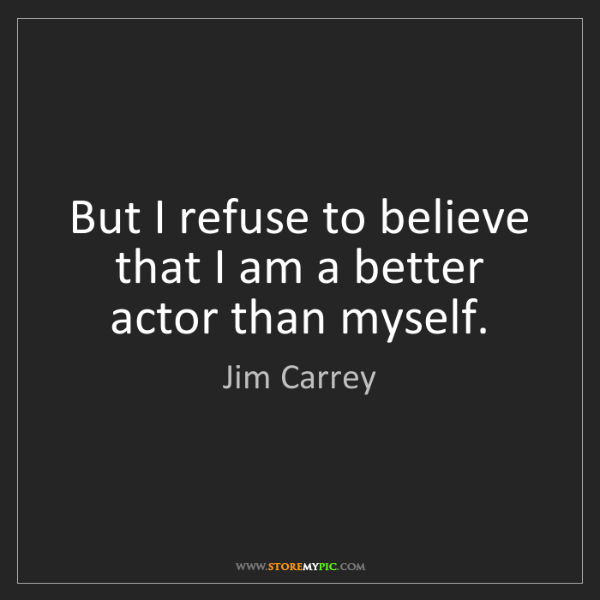 Jim Carrey: But I refuse to believe that I am a better actor than...