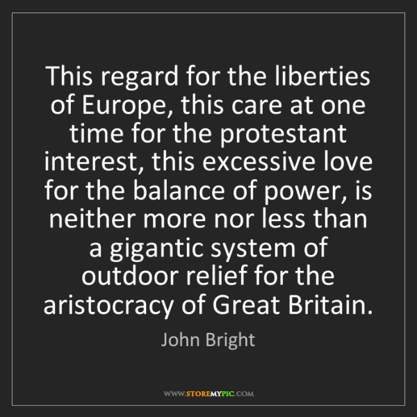 John Bright: This regard for the liberties of Europe, this care at...