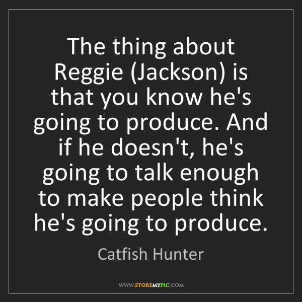 Catfish Hunter: The thing about Reggie (Jackson) is that you know he's...
