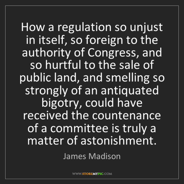 James Madison: How a regulation so unjust in itself, so foreign to the...