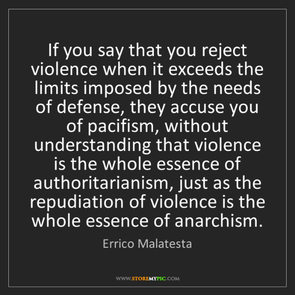 Errico Malatesta: If you say that you reject violence when it exceeds the...