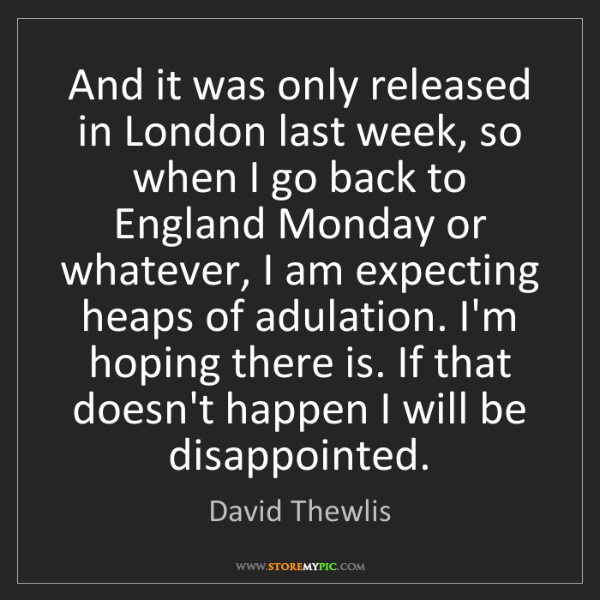 David Thewlis: And it was only released in London last week, so when...