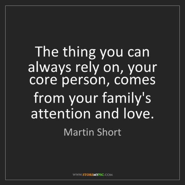 Martin Short: The thing you can always rely on, your core person, comes...