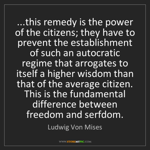 Ludwig Von Mises: ...this remedy is the power of the citizens; they have...