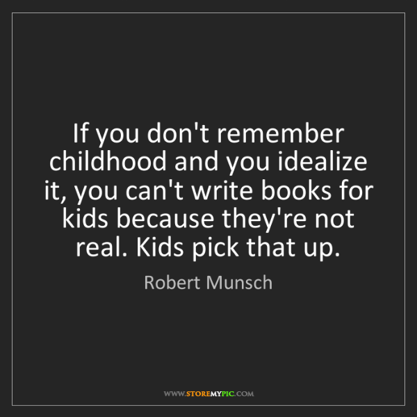Robert Munsch: If you don't remember childhood and you idealize it,...