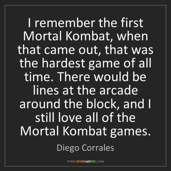 Diego Corrales: I remember the first Mortal Kombat, when that came out,...