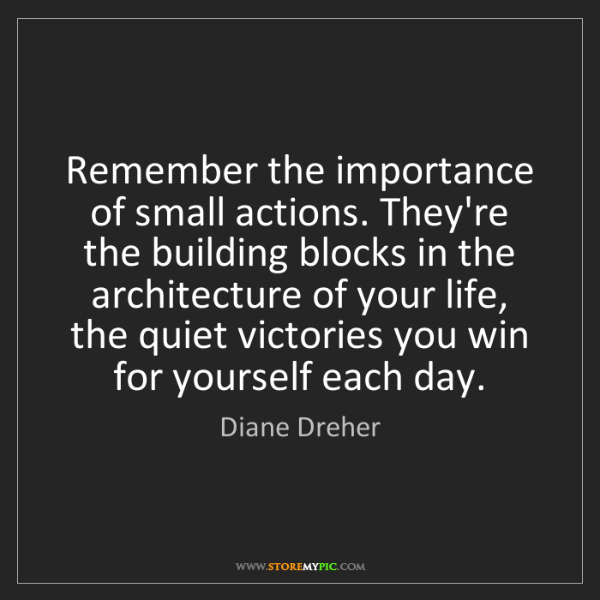 Diane Dreher: Remember the importance of small actions. They're the...