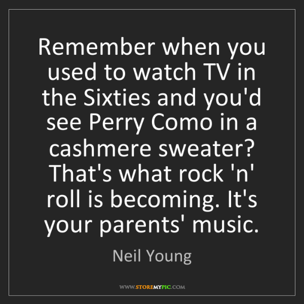 Neil Young: Remember when you used to watch TV in the Sixties and...