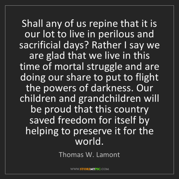 Thomas W. Lamont: Shall any of us repine that it is our lot to live in...