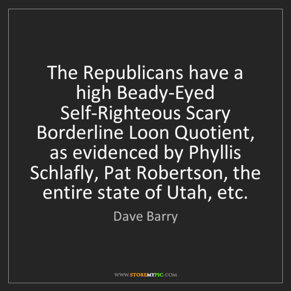 Dave Barry: The Republicans have a high Beady-Eyed Self-Righteous...
