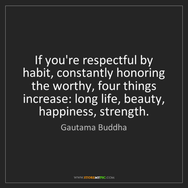 Gautama Buddha: If you're respectful by habit, constantly honoring the...