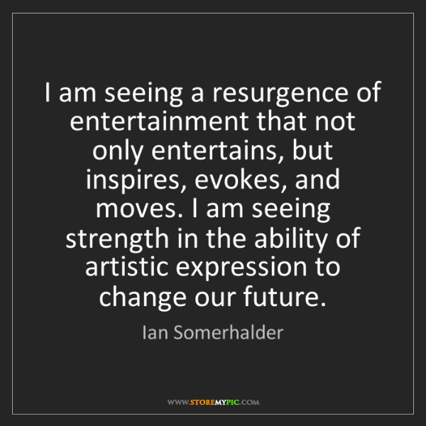 Ian Somerhalder: I am seeing a resurgence of entertainment that not only...