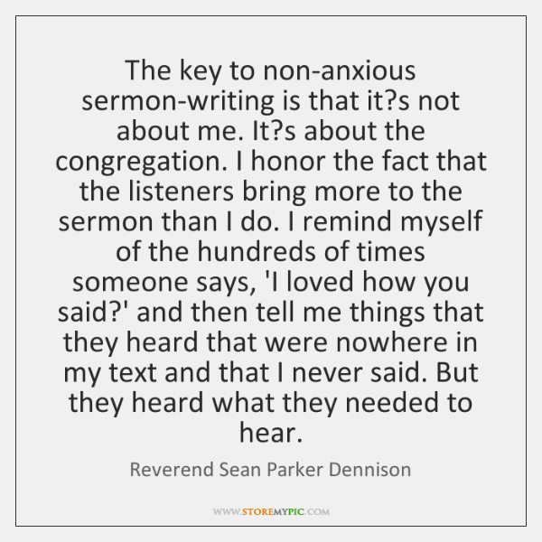 The key to non-anxious sermon-writing is that it?s not about me. ...