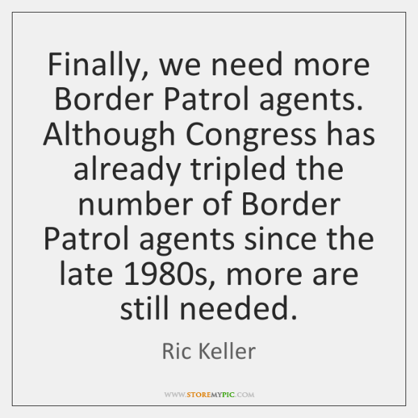 Finally, we need more Border Patrol agents. Although Congress has already tripled ...