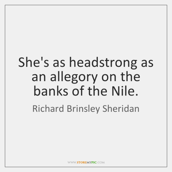 She's as headstrong as an allegory on the banks of the Nile.