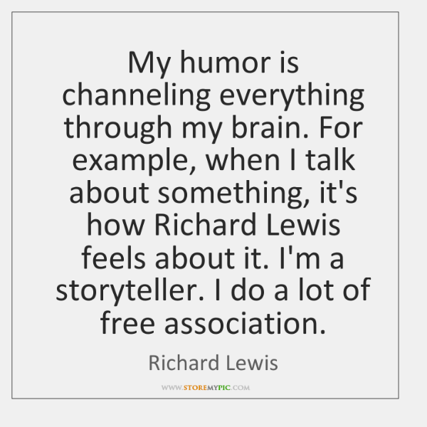 My humor is channeling everything through my brain. For example, when I ...