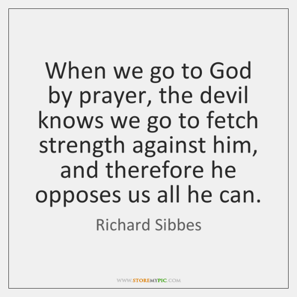 When we go to God by prayer, the devil knows we go ...