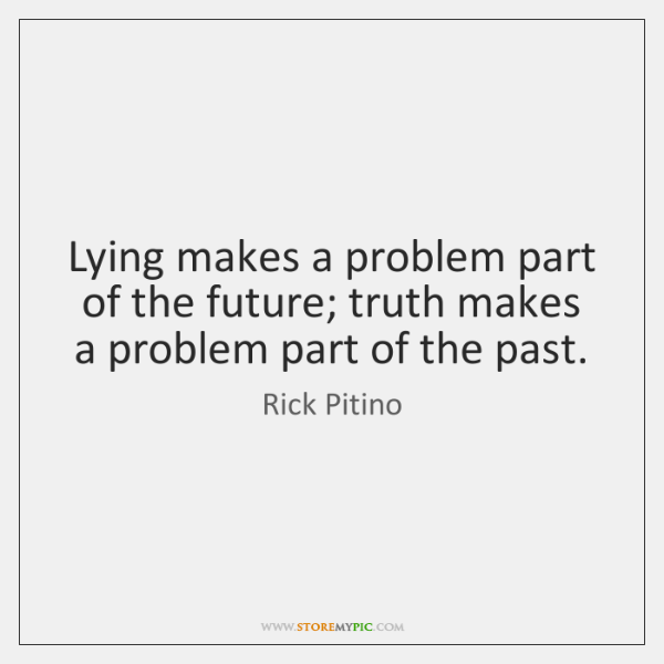 Lying makes a problem part of the future; truth makes a problem ...