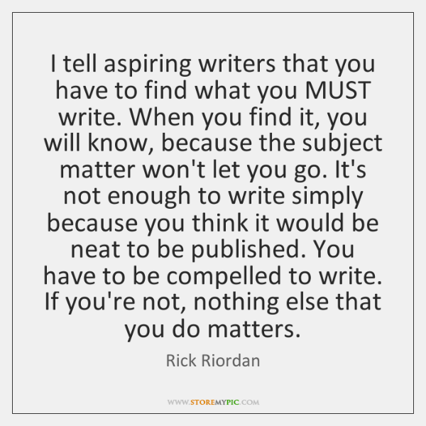 I tell aspiring writers that you have to find what you MUST ...