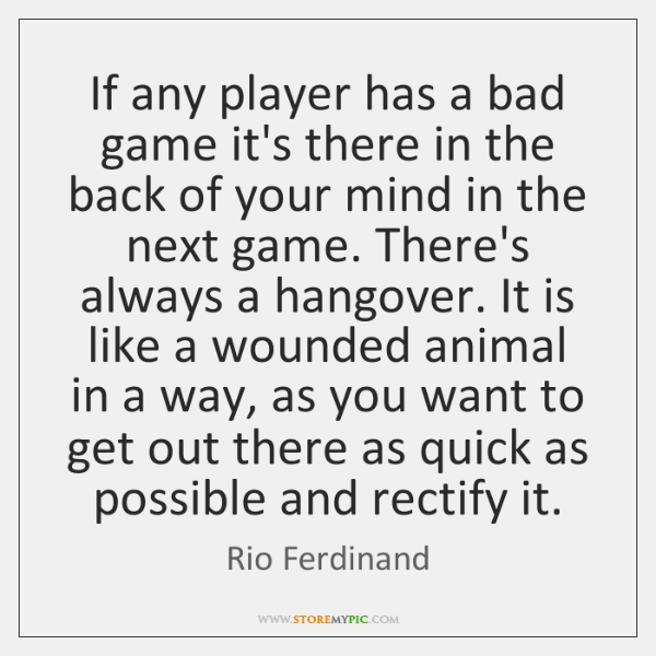 If any player has a bad game it's there in the back ...