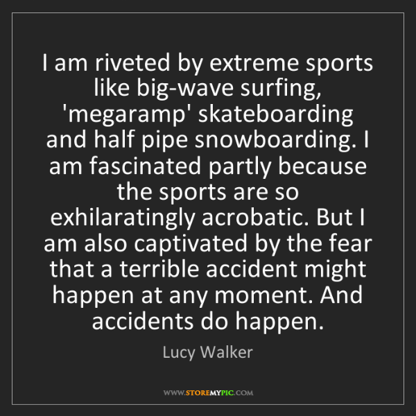 Lucy Walker: I am riveted by extreme sports like big-wave surfing,...