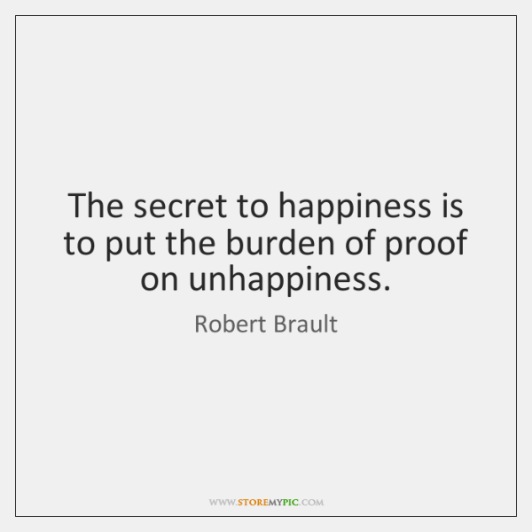 The secret to happiness is to put the burden of proof on ...