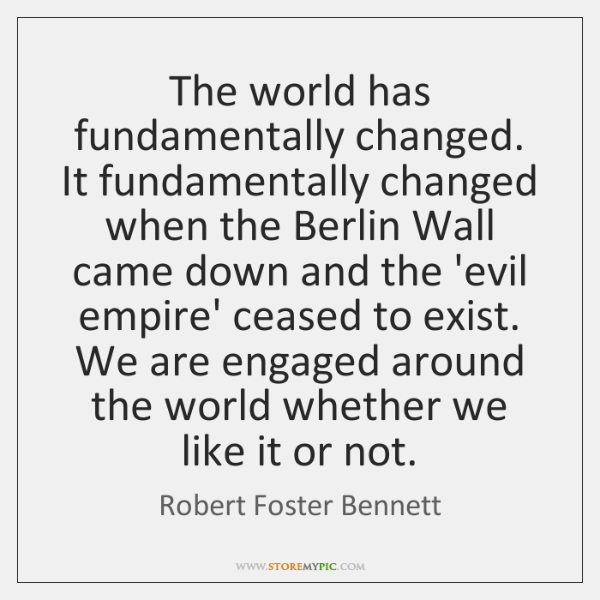 The world has fundamentally changed. It fundamentally changed when the Berlin Wall ...