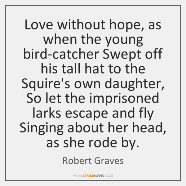 Love without hope, as when the young bird-catcher Swept off his tall ...
