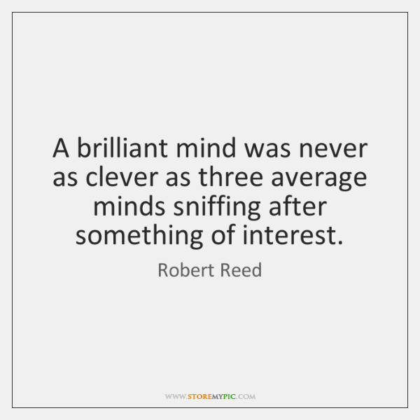 A brilliant mind was never as clever as three average minds sniffing ...