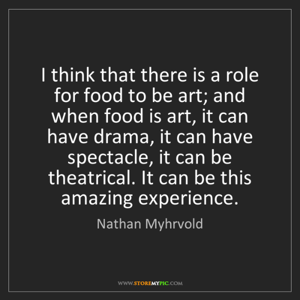 Nathan Myhrvold: I think that there is a role for food to be art; and...