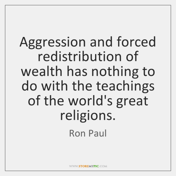 Aggression and forced redistribution of wealth has nothing to do with the ...