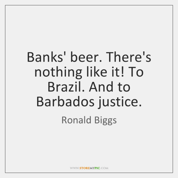 Banks' beer. There's nothing like it! To Brazil. And to Barbados justice.