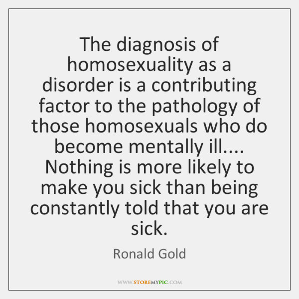 The diagnosis of homosexuality as a disorder is a contributing factor to ...
