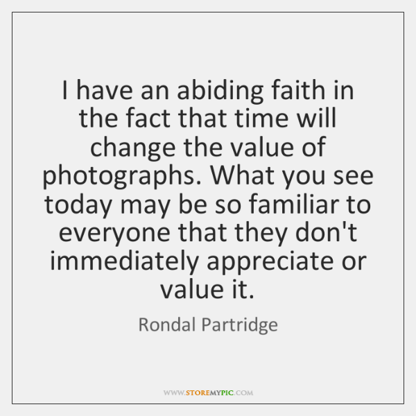 I have an abiding faith in the fact that time will change ...