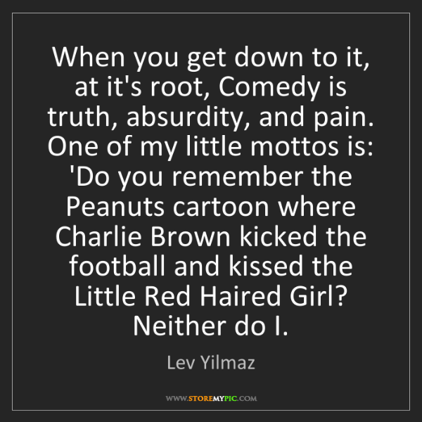Lev Yilmaz: When you get down to it, at it's root, Comedy is truth,...