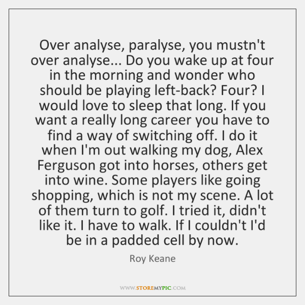 Over analyse, paralyse, you mustn't over analyse... Do you wake up at ...
