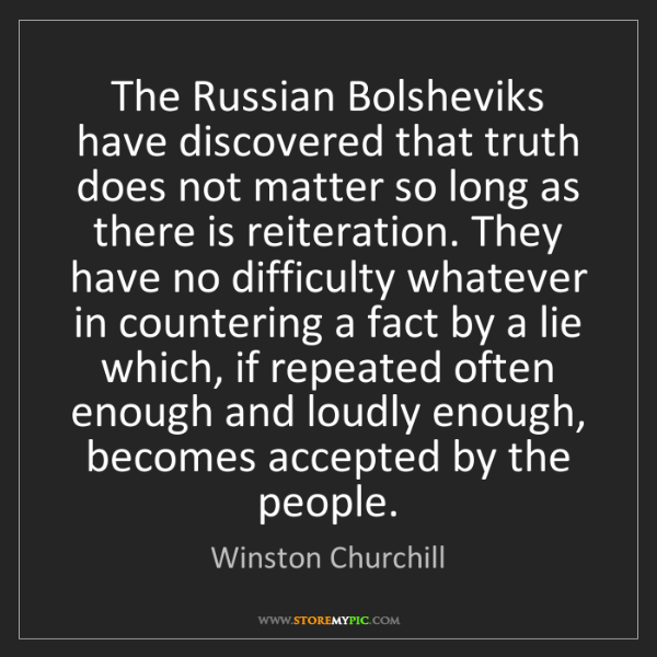 Winston Churchill: The Russian Bolsheviks have discovered that truth does...