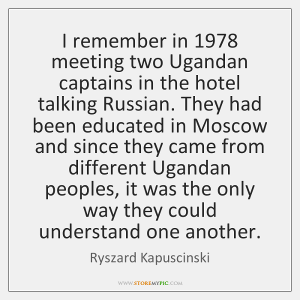I remember in 1978 meeting two Ugandan captains in the hotel talking Russian. ...