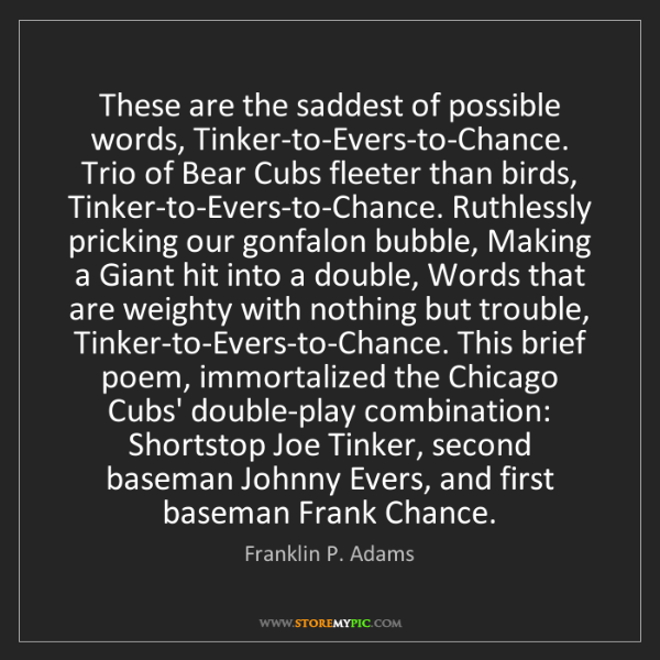 Franklin P. Adams: These are the saddest of possible words, Tinker-to-Evers-to-Chance....