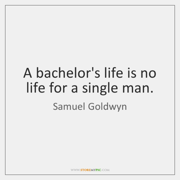 A bachelor's life is no life for a single man.