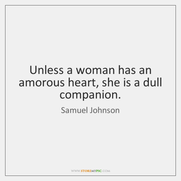 Unless a woman has an amorous heart, she is a dull companion.