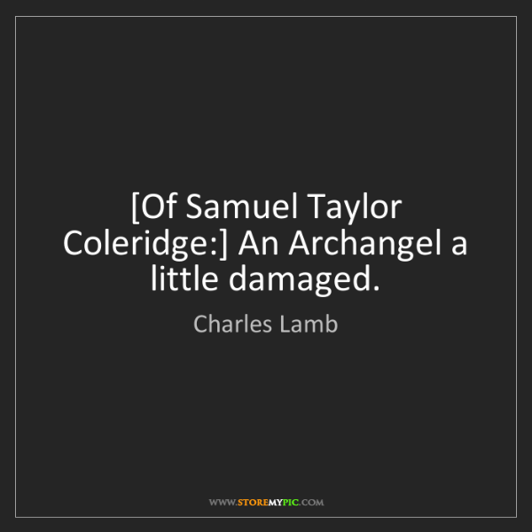 Charles Lamb: [Of Samuel Taylor Coleridge:] An Archangel a little damaged.