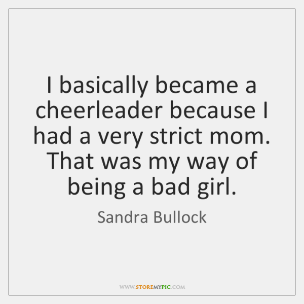 I basically became a cheerleader because I had a very strict mom. ...