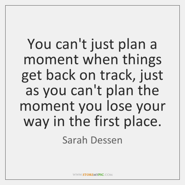 You can't just plan a moment when things get back on track, ...