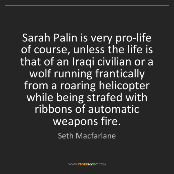 Seth Macfarlane: Sarah Palin is very pro-life of course, unless the life...