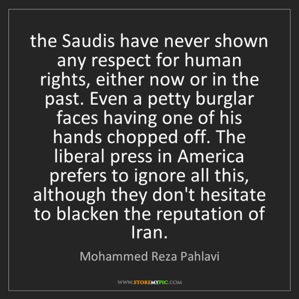 Mohammed Reza Pahlavi: the Saudis have never shown any respect for human rights,...
