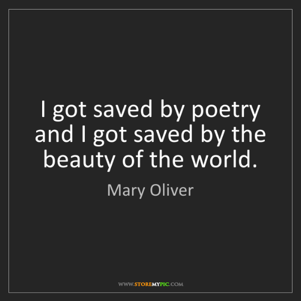 Mary Oliver: I got saved by poetry and I got saved by the beauty of...